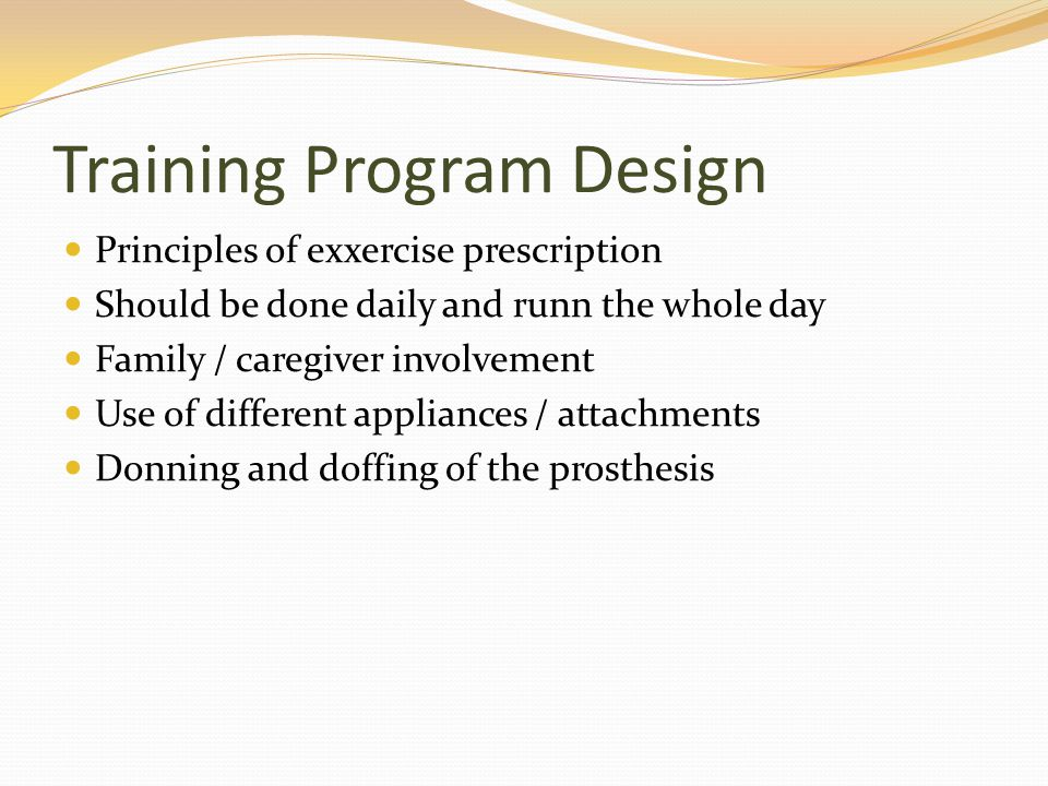 Training Program Design Principles of exxercise prescription Should be done daily and runn the whole day Family / caregiver involvement Use of differe
