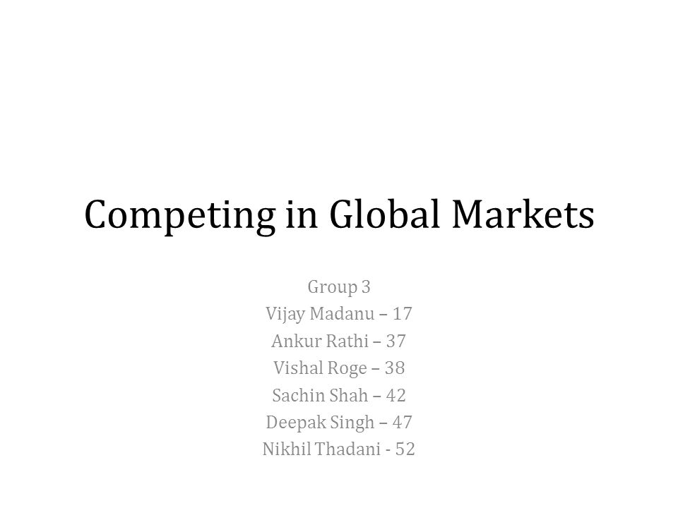 Competing in Global Markets Group 3 Vijay Madanu – 17 Ankur Rathi – 37 Vishal Roge – 38 Sachin Shah – 42 Deepak Singh – 47 Nikhil Thadani - 52