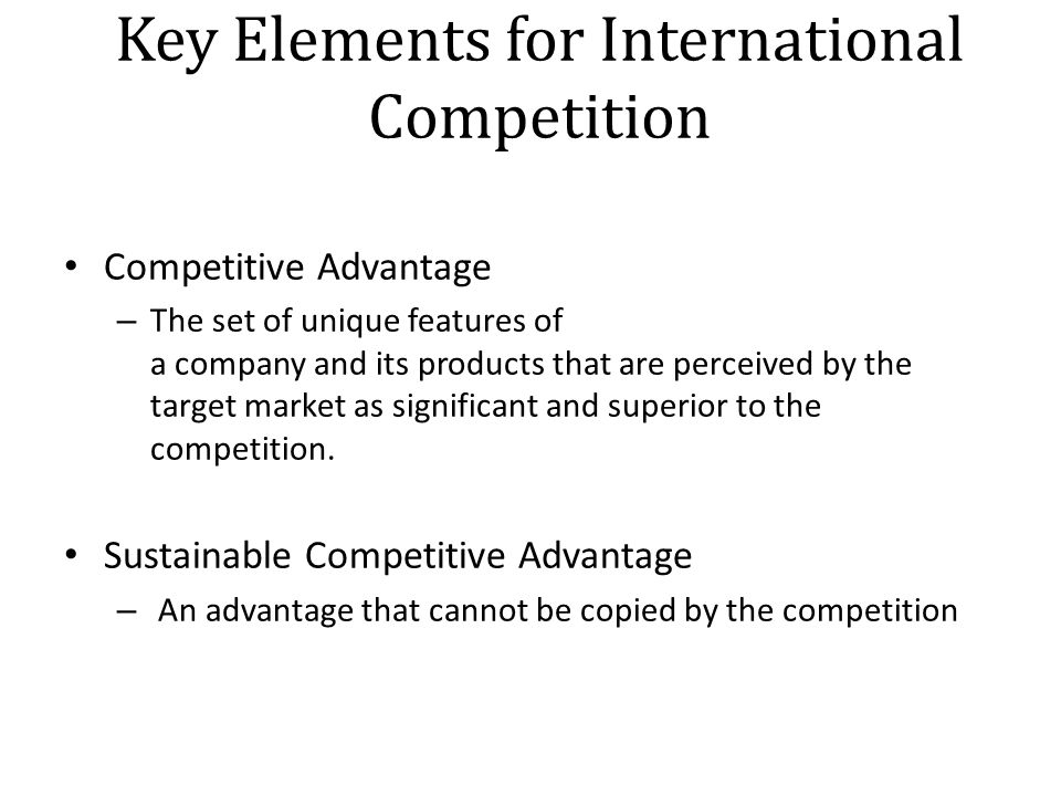 Key Elements for International Competition Competitive Advantage – The set of unique features of a company and its products that are perceived by the target market as significant and superior to the competition.