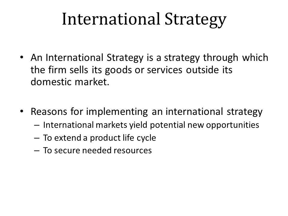 International Strategy An International Strategy is a strategy through which the firm sells its goods or services outside its domestic market.