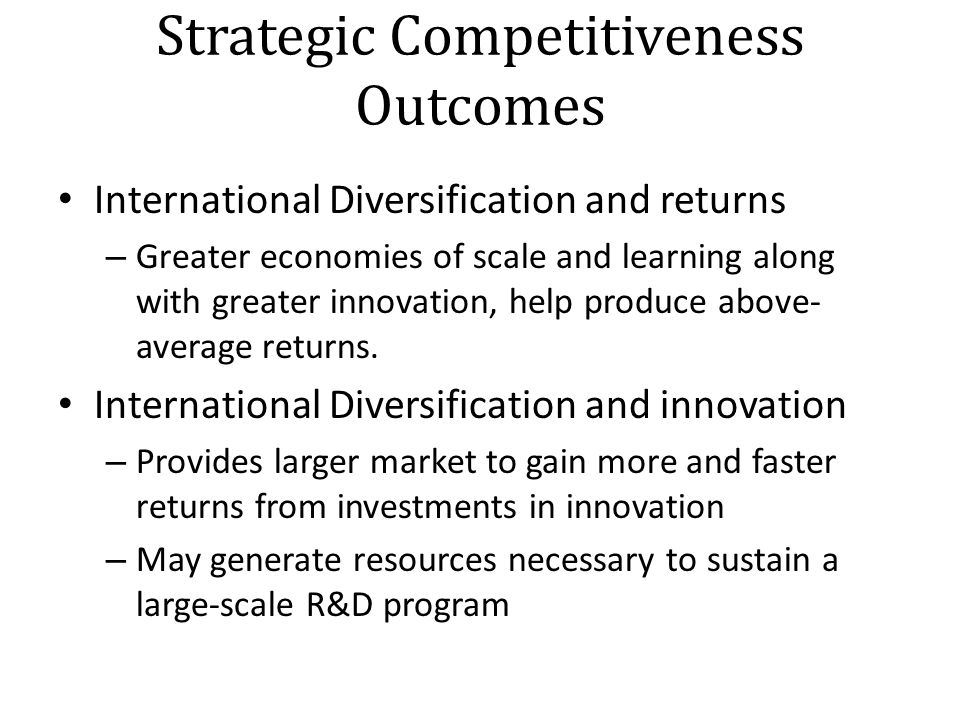 Strategic Competitiveness Outcomes International Diversification and returns – Greater economies of scale and learning along with greater innovation, help produce above- average returns.