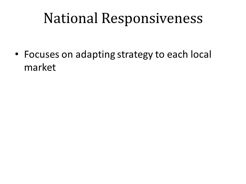 National Responsiveness Focuses on adapting strategy to each local market