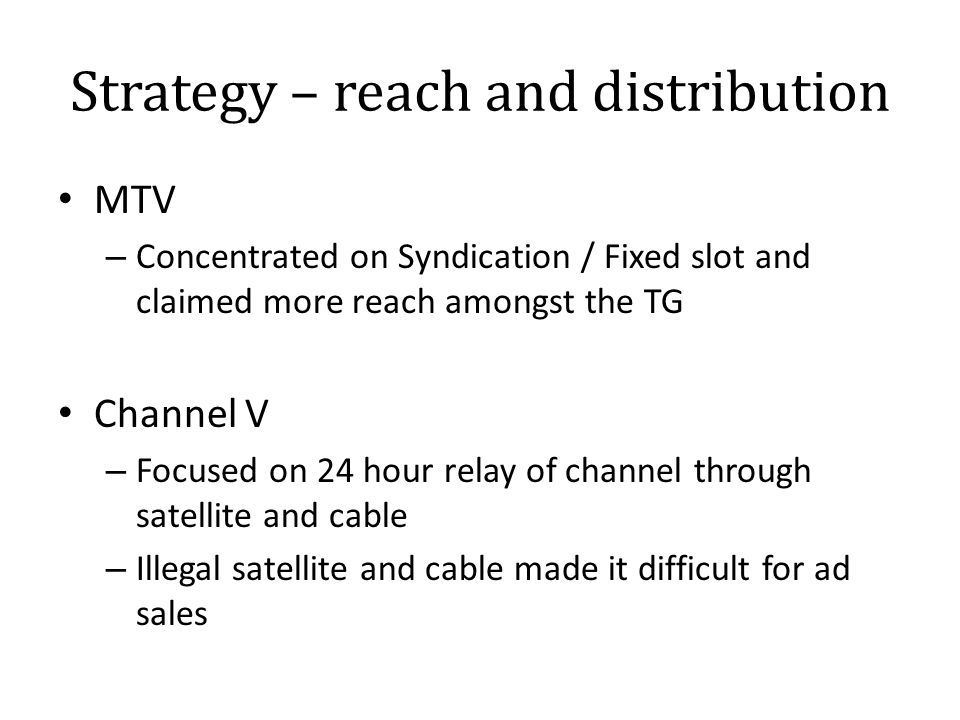 Strategy – reach and distribution MTV – Concentrated on Syndication / Fixed slot and claimed more reach amongst the TG Channel V – Focused on 24 hour relay of channel through satellite and cable – Illegal satellite and cable made it difficult for ad sales