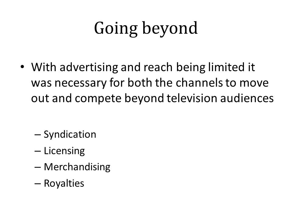Going beyond With advertising and reach being limited it was necessary for both the channels to move out and compete beyond television audiences – Syndication – Licensing – Merchandising – Royalties