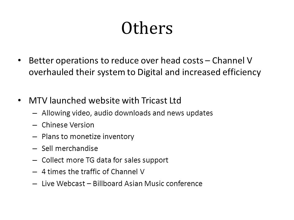 Others Better operations to reduce over head costs – Channel V overhauled their system to Digital and increased efficiency MTV launched website with Tricast Ltd – Allowing video, audio downloads and news updates – Chinese Version – Plans to monetize inventory – Sell merchandise – Collect more TG data for sales support – 4 times the traffic of Channel V – Live Webcast – Billboard Asian Music conference
