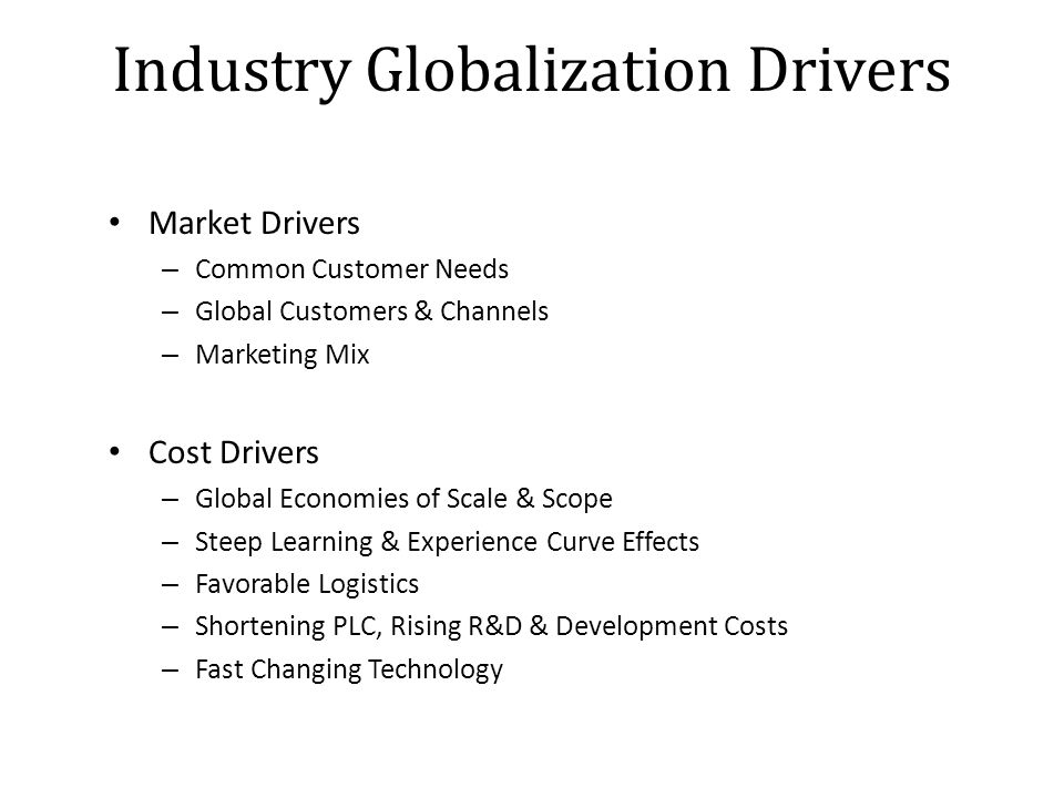 Industry Globalization Drivers Market Drivers – Common Customer Needs – Global Customers & Channels – Marketing Mix Cost Drivers – Global Economies of Scale & Scope – Steep Learning & Experience Curve Effects – Favorable Logistics – Shortening PLC, Rising R&D & Development Costs – Fast Changing Technology
