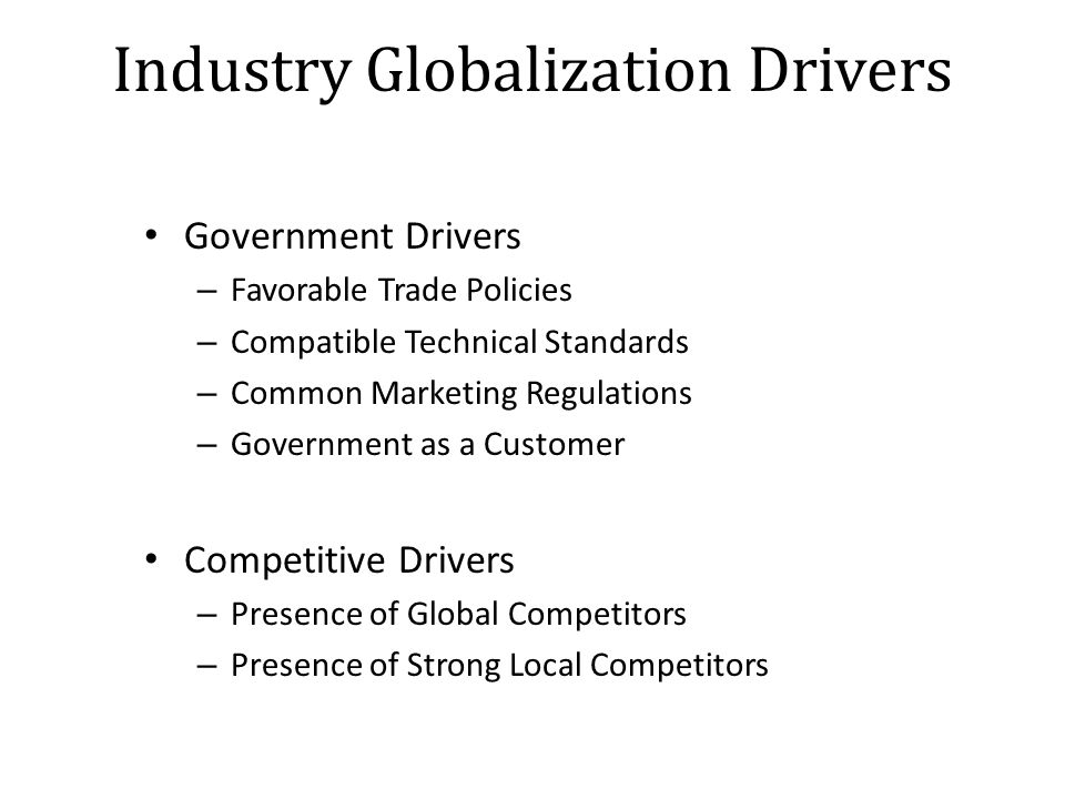 Industry Globalization Drivers Government Drivers – Favorable Trade Policies – Compatible Technical Standards – Common Marketing Regulations – Government as a Customer Competitive Drivers – Presence of Global Competitors – Presence of Strong Local Competitors