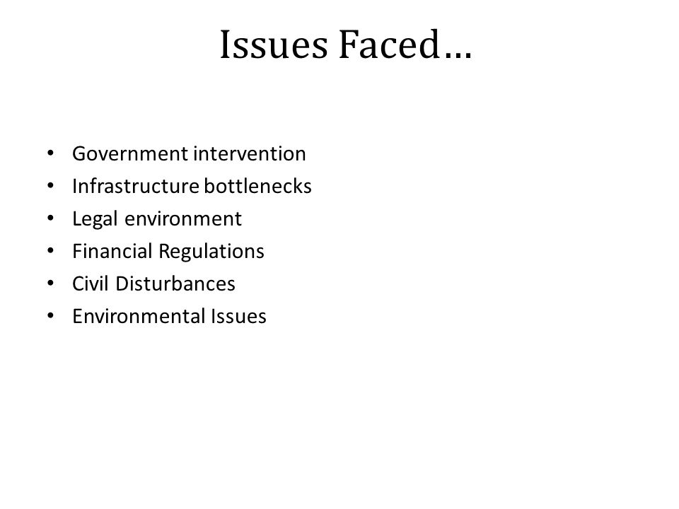 Issues Faced… Government intervention Infrastructure bottlenecks Legal environment Financial Regulations Civil Disturbances Environmental Issues