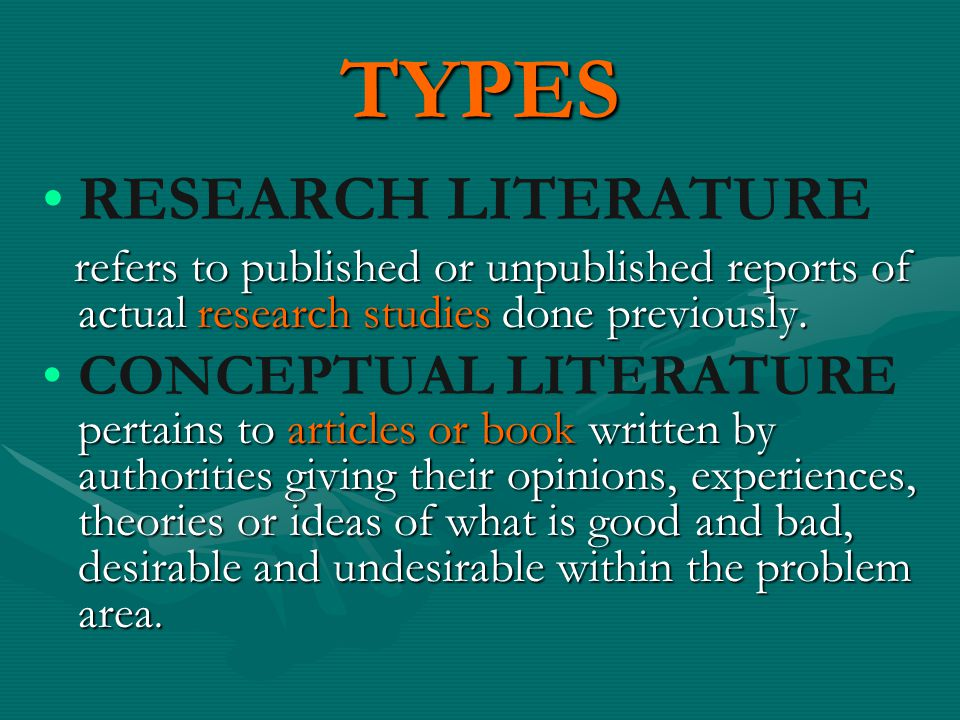 TYPES RESEARCH LITERATURE refers to published or unpublished reports of actual research studies done previously. refers to published or unpublished re