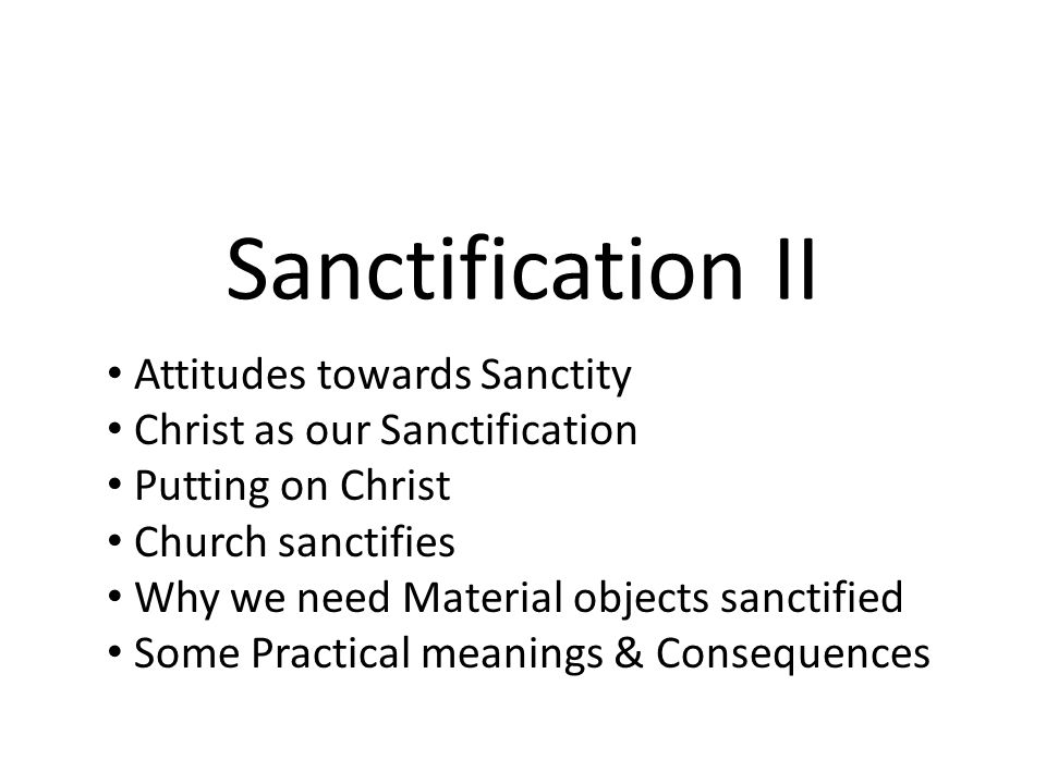 Sanctification II Attitudes towards Sanctity Christ as our Sanctification Putting on Christ Church sanctifies Why we need Material objects sanctified Some Practical meanings & Consequences
