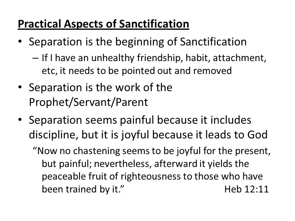 Practical Aspects of Sanctification Separation is the beginning of Sanctification – If I have an unhealthy friendship, habit, attachment, etc, it needs to be pointed out and removed Separation is the work of the Prophet/Servant/Parent Separation seems painful because it includes discipline, but it is joyful because it leads to God Now no chastening seems to be joyful for the present, but painful; nevertheless, afterward it yields the peaceable fruit of righteousness to those who have been trained by it. Heb 12:11