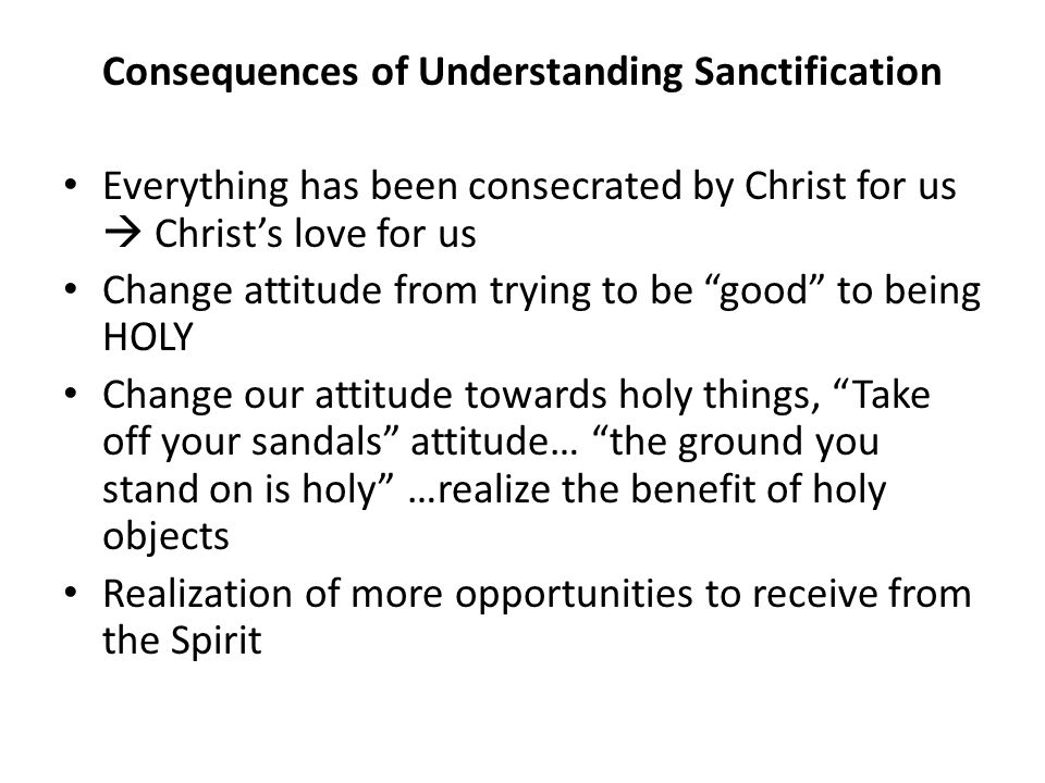 Consequences of Understanding Sanctification Everything has been consecrated by Christ for us  Christ's love for us Change attitude from trying to be good to being HOLY Change our attitude towards holy things, Take off your sandals attitude… the ground you stand on is holy …realize the benefit of holy objects Realization of more opportunities to receive from the Spirit