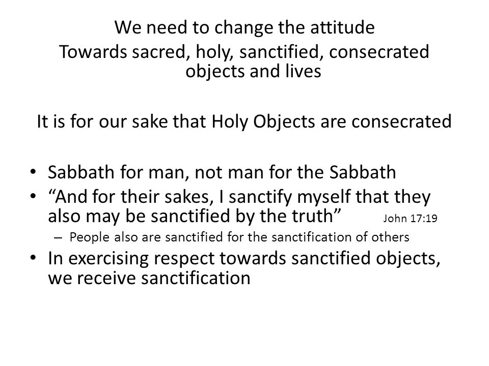 We need to change the attitude Towards sacred, holy, sanctified, consecrated objects and lives It is for our sake that Holy Objects are consecrated Sabbath for man, not man for the Sabbath And for their sakes, I sanctify myself that they also may be sanctified by the truth John 17:19 – People also are sanctified for the sanctification of others In exercising respect towards sanctified objects, we receive sanctification