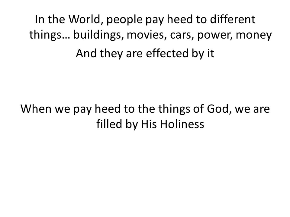 In the World, people pay heed to different things… buildings, movies, cars, power, money And they are effected by it When we pay heed to the things of God, we are filled by His Holiness