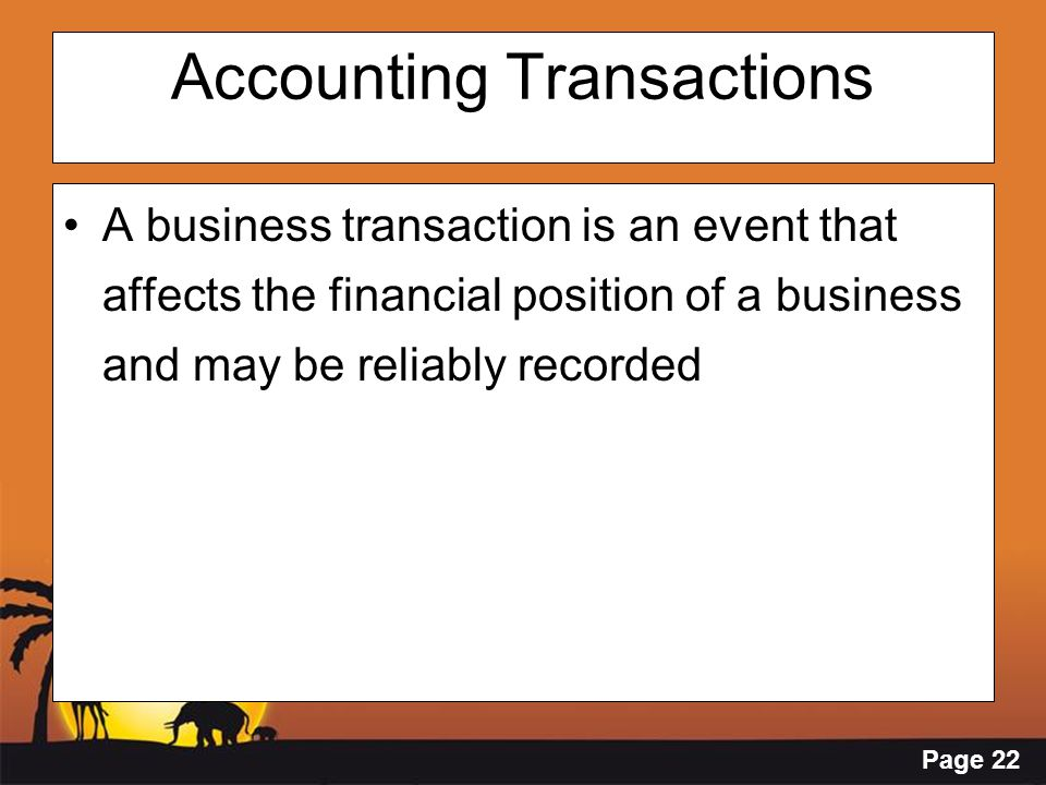 Page 22 Accounting Transactions A business transaction is an event that affects the financial position of a business and may be reliably recorded