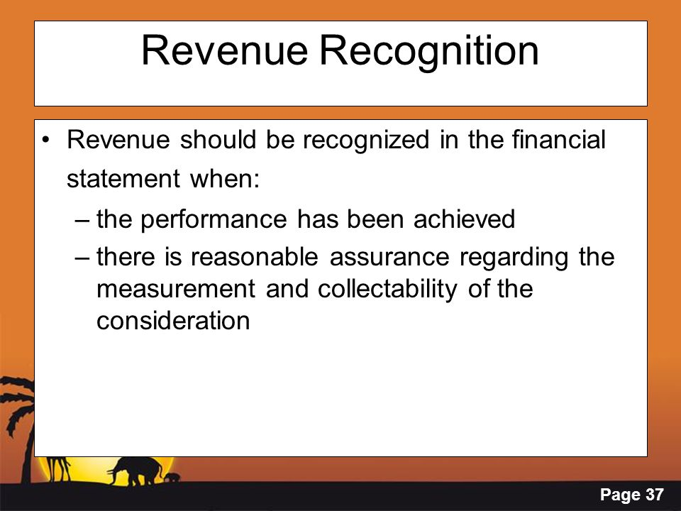Page 37 Revenue Recognition Revenue should be recognized in the financial statement when: –the performance has been achieved –there is reasonable assu