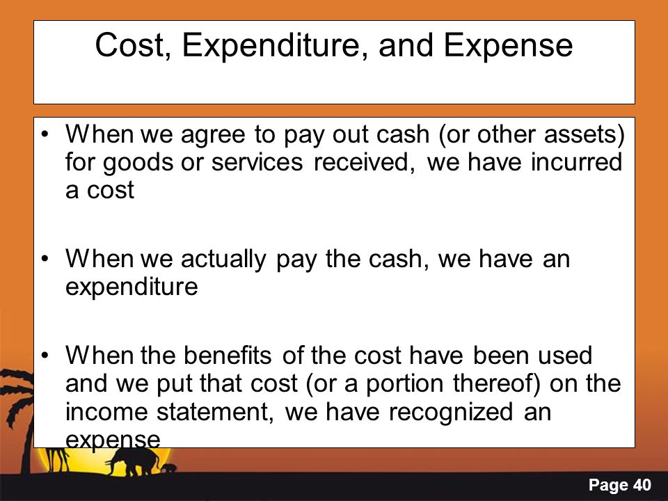 Page 40 Cost, Expenditure, and Expense When we agree to pay out cash (or other assets) for goods or services received, we have incurred a cost When we
