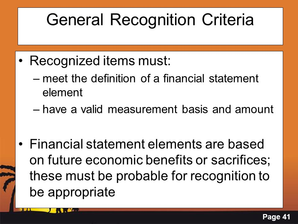 Page 41 General Recognition Criteria Recognized items must: –meet the definition of a financial statement element –have a valid measurement basis and