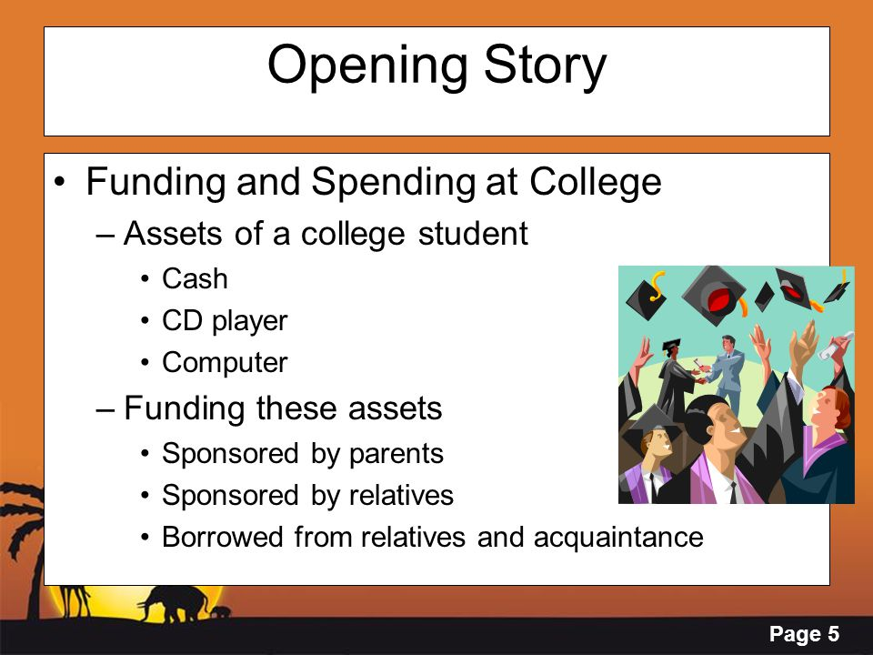 Page 5 Opening Story Funding and Spending at College –Assets of a college student Cash CD player Computer –Funding these assets Sponsored by parents S