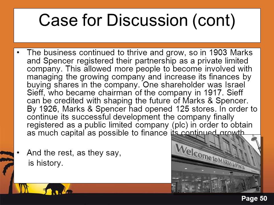 Page 50 Case for Discussion (cont) The business continued to thrive and grow, so in 1903 Marks and Spencer registered their partnership as a private l