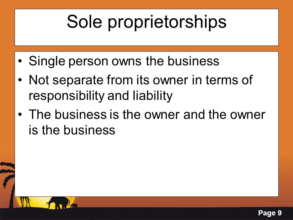Page 9 Sole proprietorships Single person owns the business Not separate from its owner in terms of responsibility and liability The business is the o