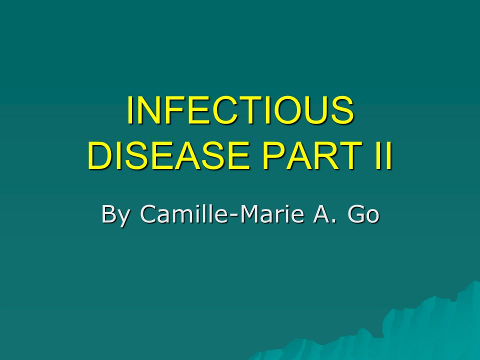 INFECTIOUS DISEASE PART II By Camille-Marie A. Go