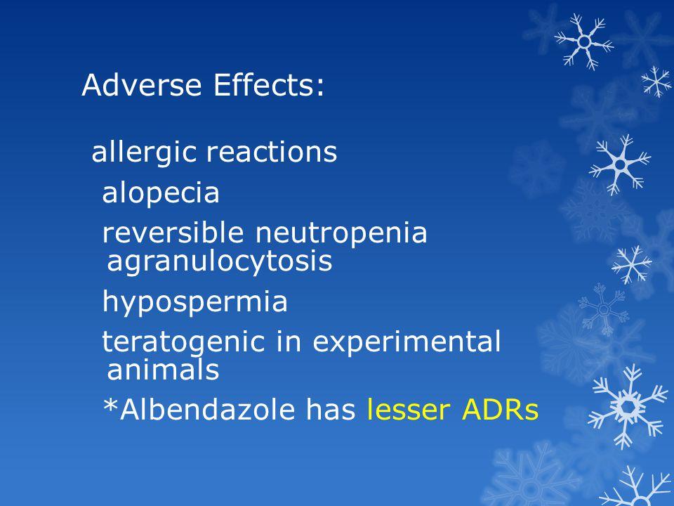 Adverse Effects: allergic reactions alopecia reversible neutropenia agranulocytosis hypospermia teratogenic in experimental animals *Albendazole has l