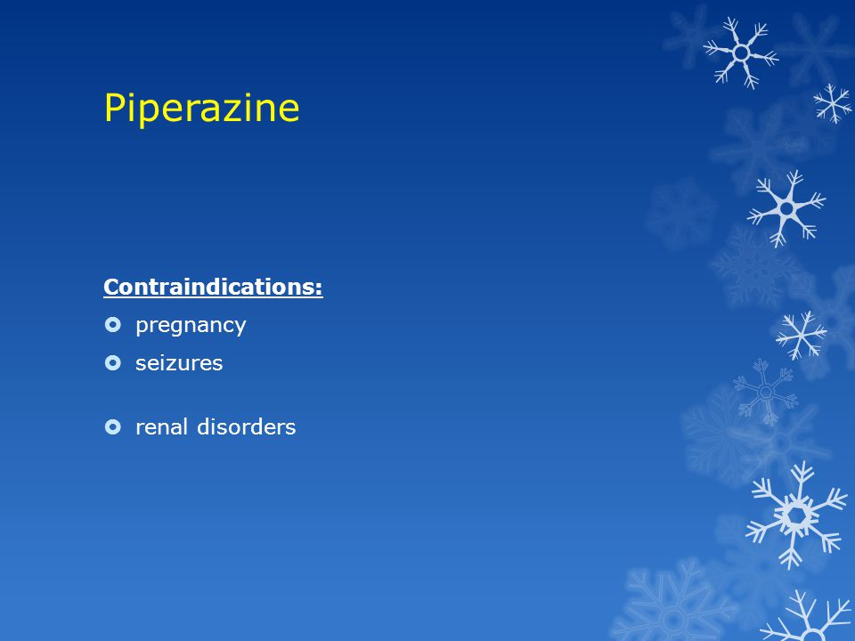 Piperazine Contraindications:  pregnancy  seizures  renal disorders