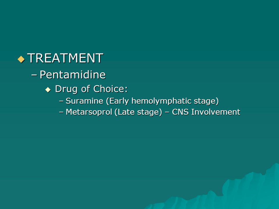  TREATMENT –Pentamidine  Drug of Choice: –Suramine (Early hemolymphatic stage) –Metarsoprol (Late stage) – CNS Involvement