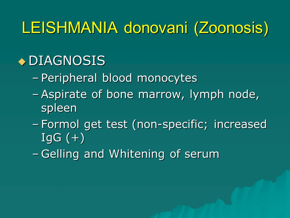 LEISHMANIA donovani (Zoonosis)  DIAGNOSIS –Peripheral blood monocytes –Aspirate of bone marrow, lymph node, spleen –Formol get test (non-specific; in