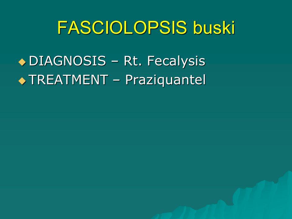 FASCIOLOPSIS buski  DIAGNOSIS – Rt. Fecalysis  TREATMENT – Praziquantel