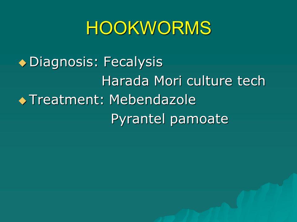 HOOKWORMS  Diagnosis: Fecalysis Harada Mori culture tech Harada Mori culture tech  Treatment: Mebendazole Pyrantel pamoate Pyrantel pamoate