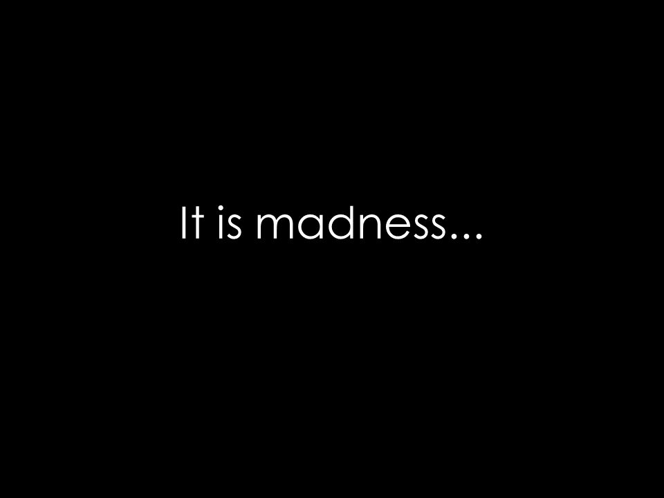 It is madness...