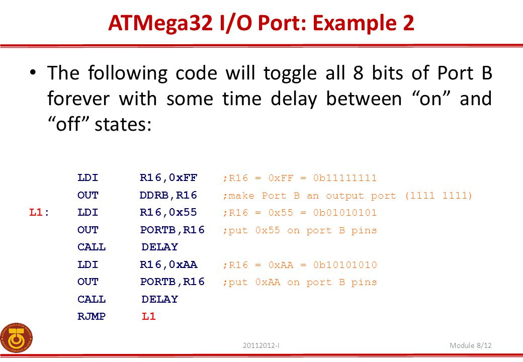 ATMega32 I/O Port: Example 2 20112012-IModule 8/12 The following code will toggle all 8 bits of Port B forever with some time delay between on and off states: LDI R16,0xFF ;R16 = 0xFF = 0b11111111 OUT DDRB,R16 ;make Port B an output port (1111 1111) L1: LDI R16,0x55 ;R16 = 0x55 = 0b01010101 OUT PORTB,R16 ;put 0x55 on port B pins CALL DELAY LDI R16,0xAA ;R16 = 0xAA = 0b10101010 OUT PORTB,R16 ;put 0xAA on port B pins CALL DELAY RJMP L1