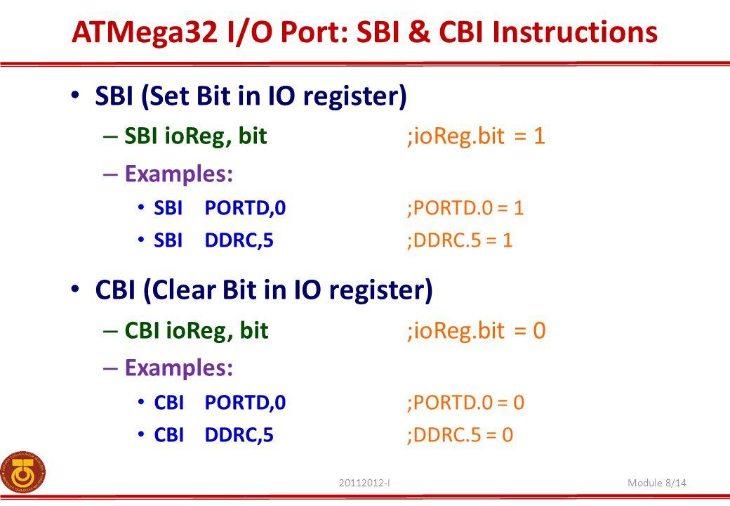 ATMega32 I/O Port: SBI & CBI Instructions 20112012-IModule 8/14 SBI (Set Bit in IO register) – SBI ioReg, bit ;ioReg.bit = 1 – Examples: SBIPORTD,0;PORTD.0 = 1 SBIDDRC,5;DDRC.5 = 1 CBI (Clear Bit in IO register) – CBI ioReg, bit ;ioReg.bit = 0 – Examples: CBIPORTD,0;PORTD.0 = 0 CBIDDRC,5;DDRC.5 = 0