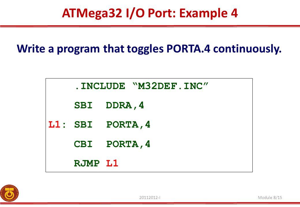 "ATMega32 I/O Port: Example 4 20112012-IModule 8/15 Write a program that toggles PORTA.4 continuously..INCLUDE ""M32DEF.INC"" SBI DDRA,4 L1: SBI PORTA,4"