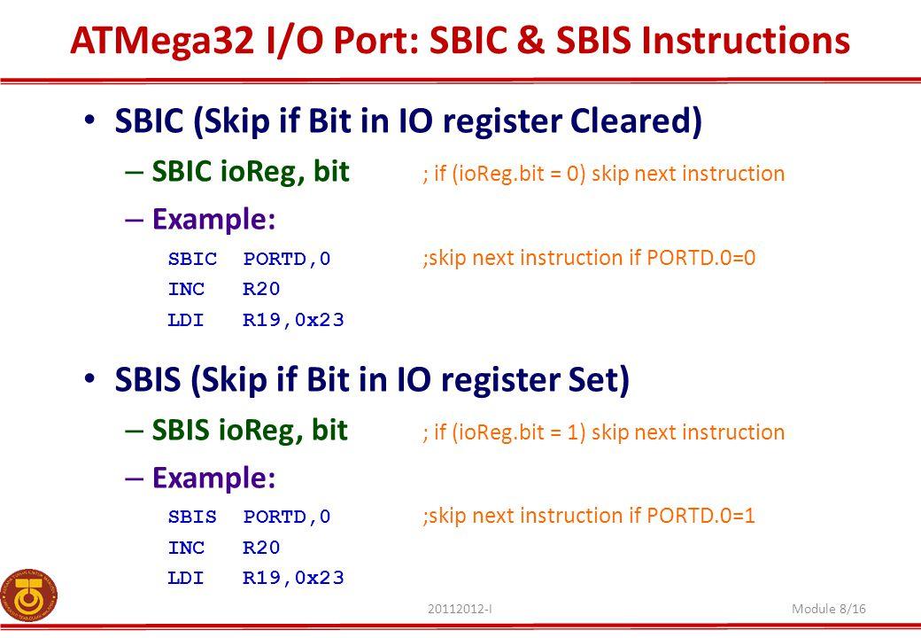 ATMega32 I/O Port: SBIC & SBIS Instructions 20112012-IModule 8/16 SBIC (Skip if Bit in IO register Cleared) – SBIC ioReg, bit ; if (ioReg.bit = 0) ski