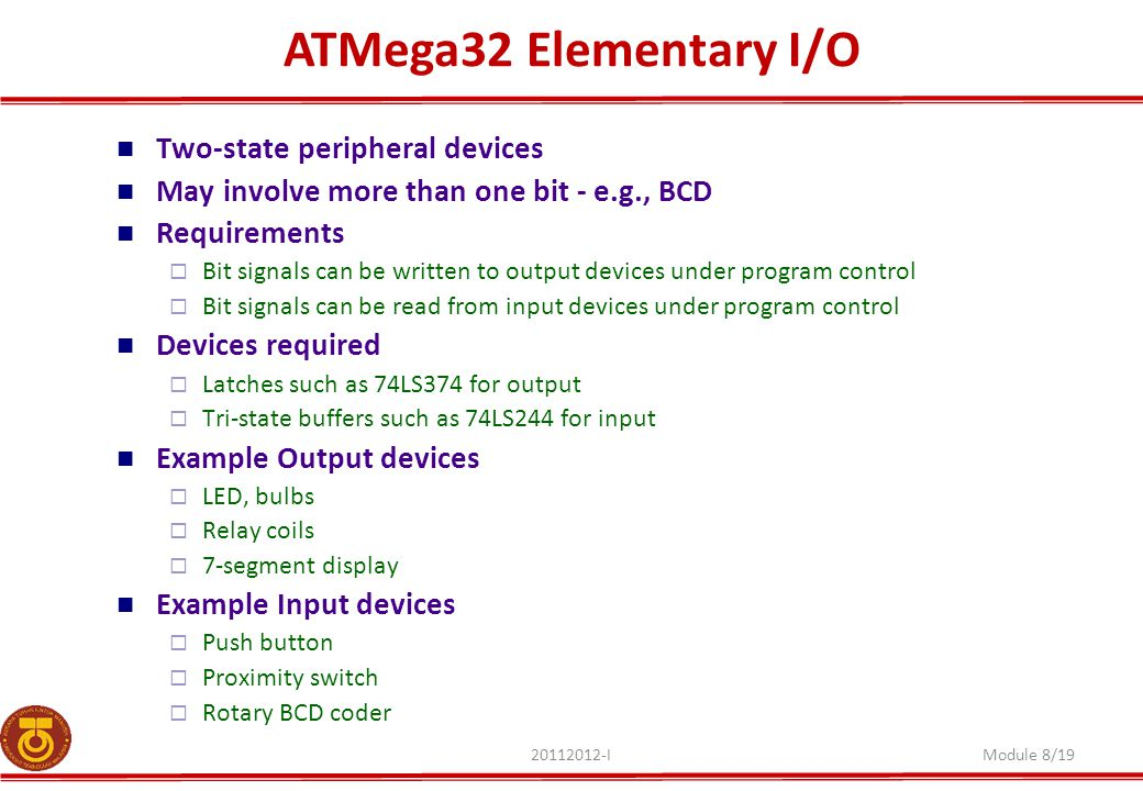 ATMega32 Elementary I/O 20112012-IModule 8/19 Two-state peripheral devices May involve more than one bit - e.g., BCD Requirements  Bit signals can be
