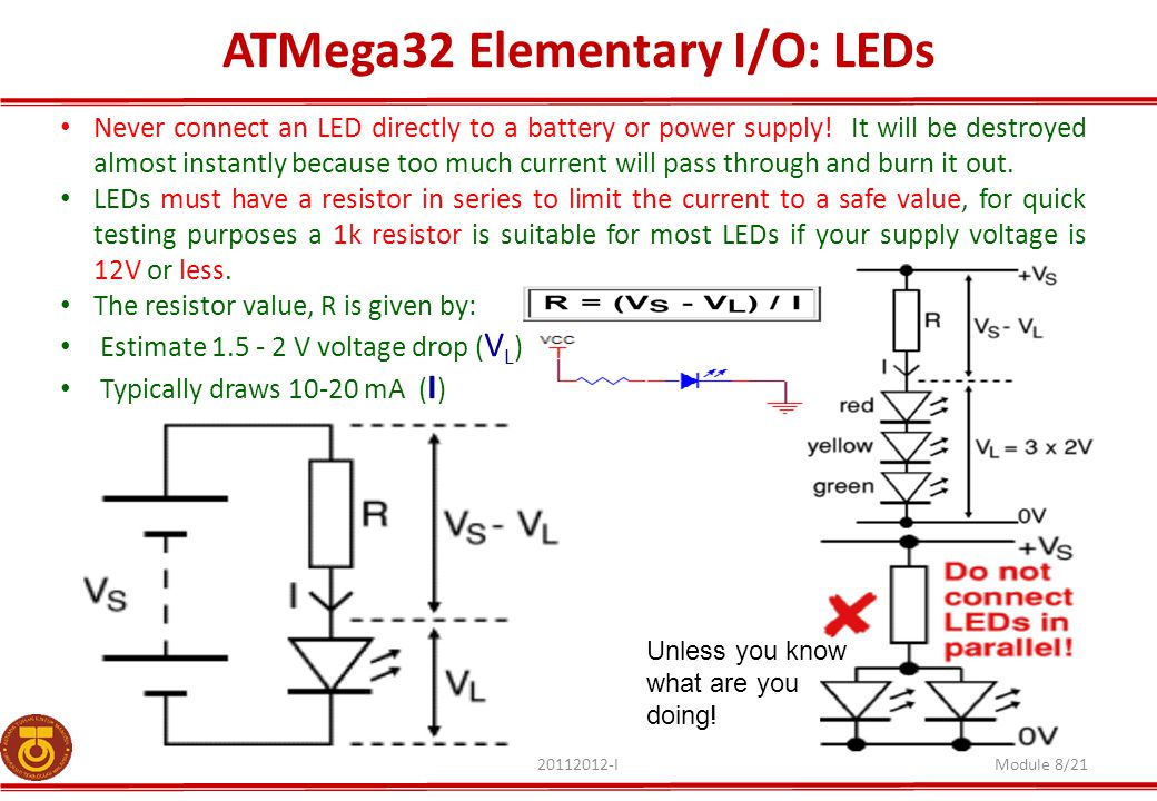 ATMega32 Elementary I/O: LEDs 20112012-IModule 8/21 Never connect an LED directly to a battery or power supply! It will be destroyed almost instantly
