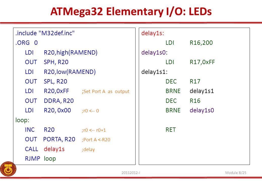 ATMega32 Elementary I/O: LEDs 20112012-IModule 8/25.include M32def.inc .ORG0 LDI R20,high(RAMEND) OUT SPH, R20 LDI R20,low(RAMEND) OUT SPL, R20 LDI R20,0xFF; Set Port A as output OUTDDRA, R20 LDI R20, 0x00 ;r0 <-- 0 loop: INCR20 ;r0 <-- r0+1 OUT PORTA, R20 ;Port A <-R20 CALL delay1s ;delay RJMPloop delay1s: LDIR16,200 delay1s0: LDIR17,0xFF delay1s1: DECR17 BRNEdelay1s1 DECR16 BRNEdelay1s0 RET