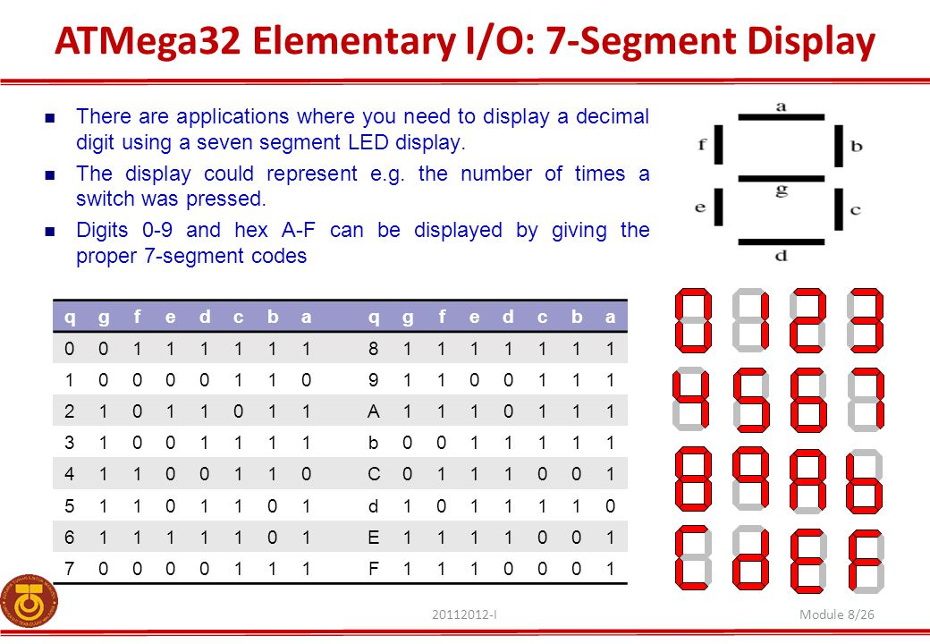 ATMega32 Elementary I/O: 7-Segment Display 20112012-IModule 8/26 There are applications where you need to display a decimal digit using a seven segment LED display.