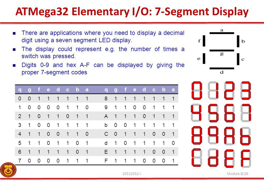ATMega32 Elementary I/O: 7-Segment Display 20112012-IModule 8/26 There are applications where you need to display a decimal digit using a seven segmen