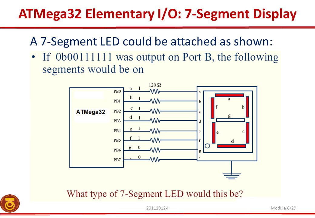 ATMega32 Elementary I/O: 7-Segment Display 20112012-IModule 8/29 A 7-Segment LED could be attached as shown: