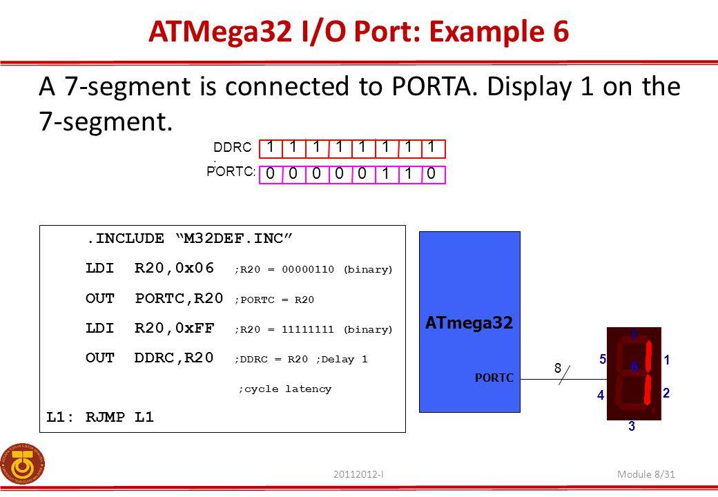 ATMega32 I/O Port: Example 6 20112012-IModule 8/31 A 7-segment is connected to PORTA. Display 1 on the 7-segment. ATmega32 8 PORTC 0 1 2 3 5 6 4 1 1 1