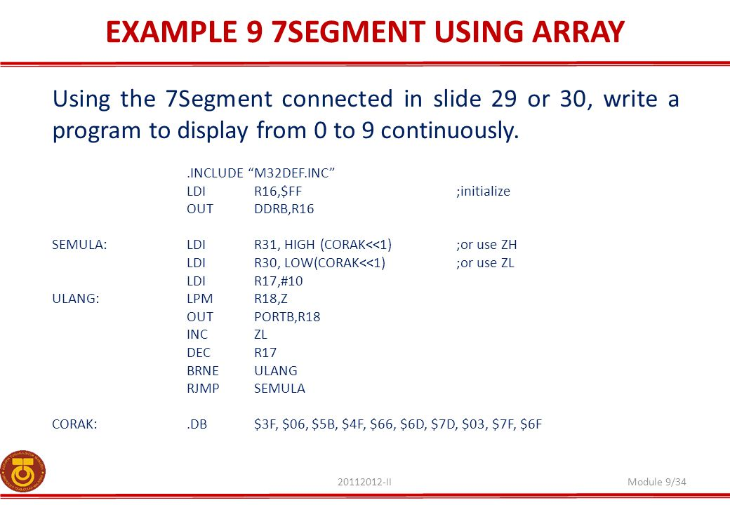 EXAMPLE 9 7SEGMENT USING ARRAY 20112012-IIModule 9/34 Using the 7Segment connected in slide 29 or 30, write a program to display from 0 to 9 continuously..INCLUDE M32DEF.INC LDIR16,$FF;initialize OUTDDRB,R16 SEMULA:LDIR31, HIGH (CORAK<<1);or use ZH LDIR30, LOW(CORAK<<1) ;or use ZL LDIR17,#10 ULANG:LPMR18,Z OUTPORTB,R18 INCZL DECR17 BRNEULANG RJMPSEMULA CORAK:.DB$3F, $06, $5B, $4F, $66, $6D, $7D, $03, $7F, $6F