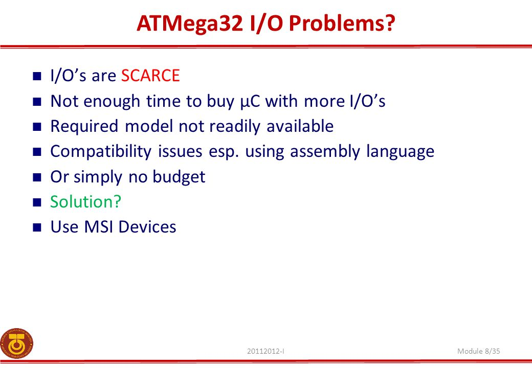 ATMega32 I/O Problems? 20112012-IModule 8/35 I/O's are SCARCE Not enough time to buy µC with more I/O's Required model not readily available Compatibi