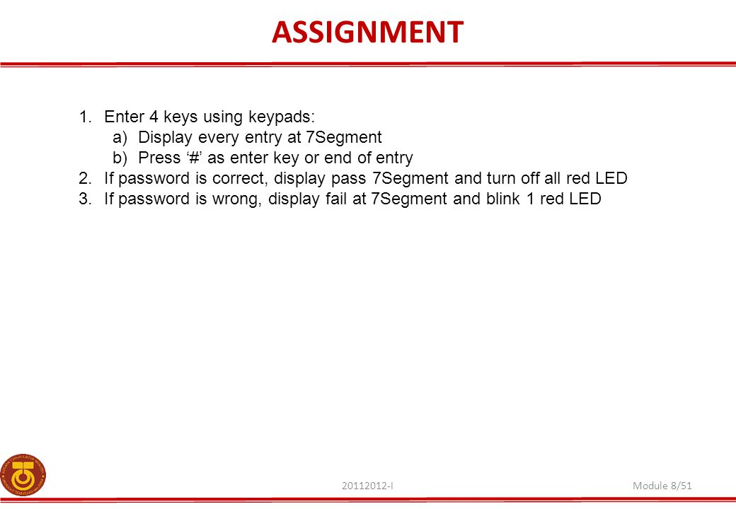 ASSIGNMENT 20112012-IModule 8/51 1.Enter 4 keys using keypads: a)Display every entry at 7Segment b)Press '#' as enter key or end of entry 2.If passwor