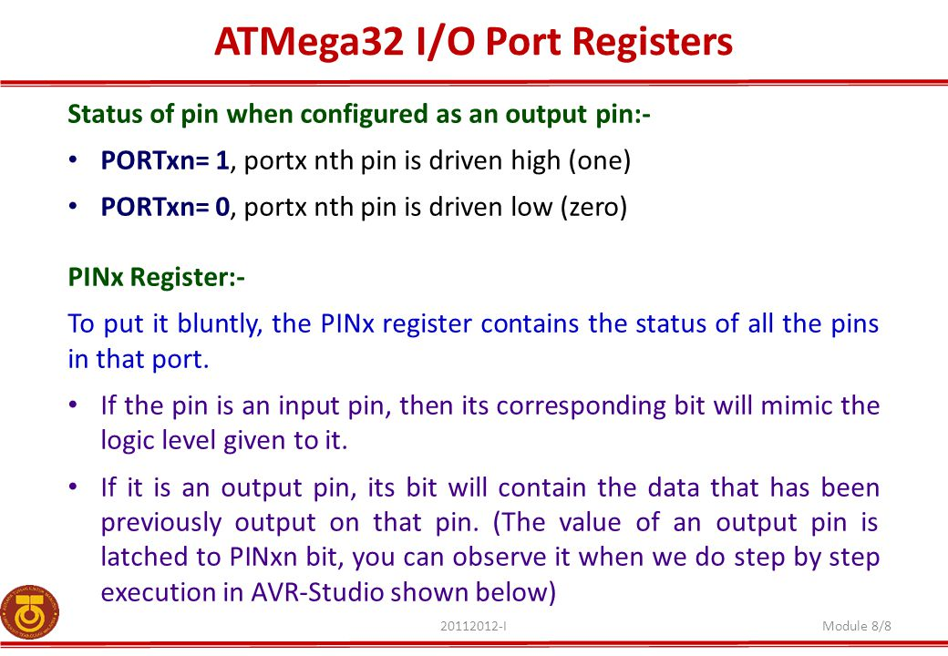 ATMega32 I/O Port Registers 20112012-IModule 8/8 Status of pin when configured as an output pin:- PORTxn= 1, portx nth pin is driven high (one) PORTxn= 0, portx nth pin is driven low (zero) PINx Register:- To put it bluntly, the PINx register contains the status of all the pins in that port.