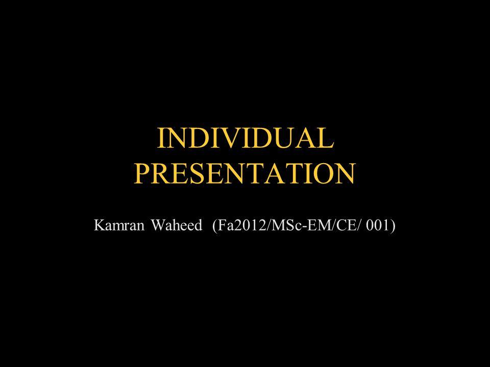 Kamran Waheed (Fa2012/MSc-EM/CE/ 001) INDIVIDUAL PRESENTATION