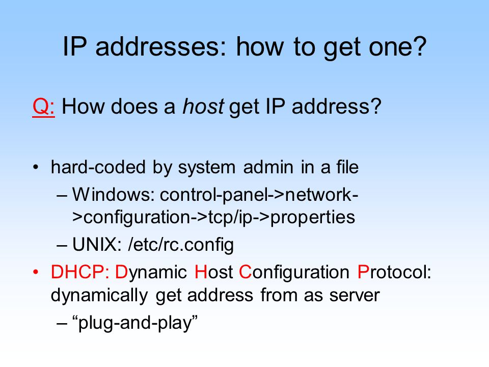 IP addresses: how to get one? Q: How does a host get IP address? hard-coded by system admin in a file –Windows: control-panel->network- >configuration